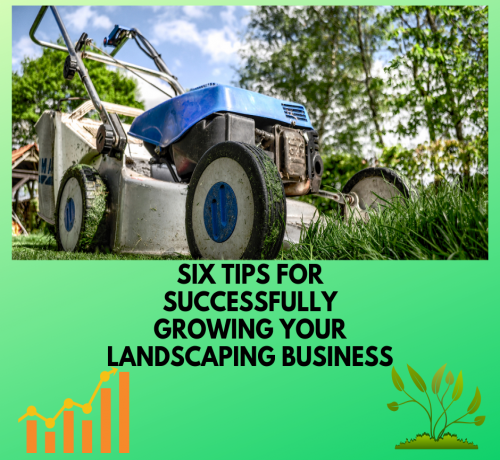 Six Tips For Successfully Growing Your Landscaping Business