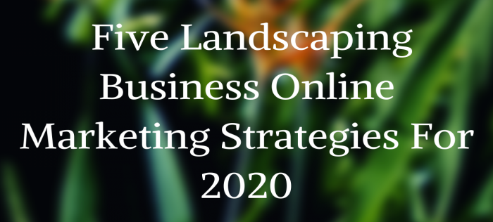 Five Landscaping Business Online Marketing Strategies For 2020
